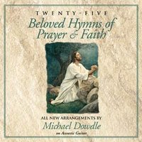 Michael Dowdle -25 BELOVED HYMNS OF PRAYER & FAITH